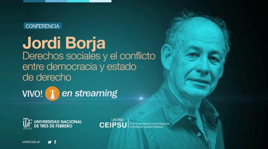 Conferencia Jordi Borja: DERECHOS SOCIALES Y EL CONFLICTO ENTRE DEMOCRACIA Y ESTADO DE DERECHO